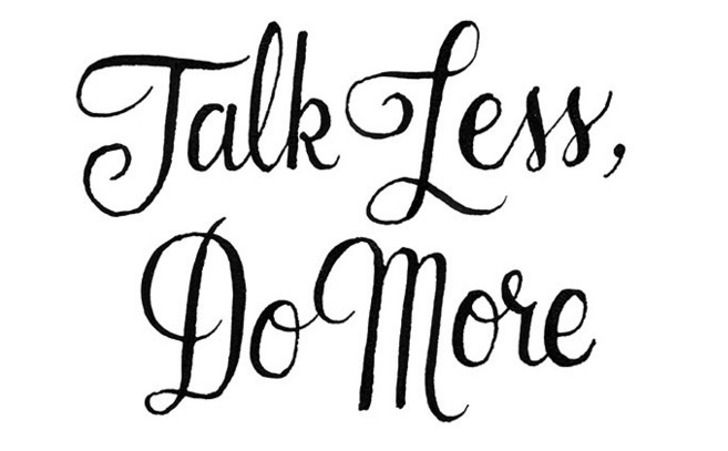 Talk less, do more